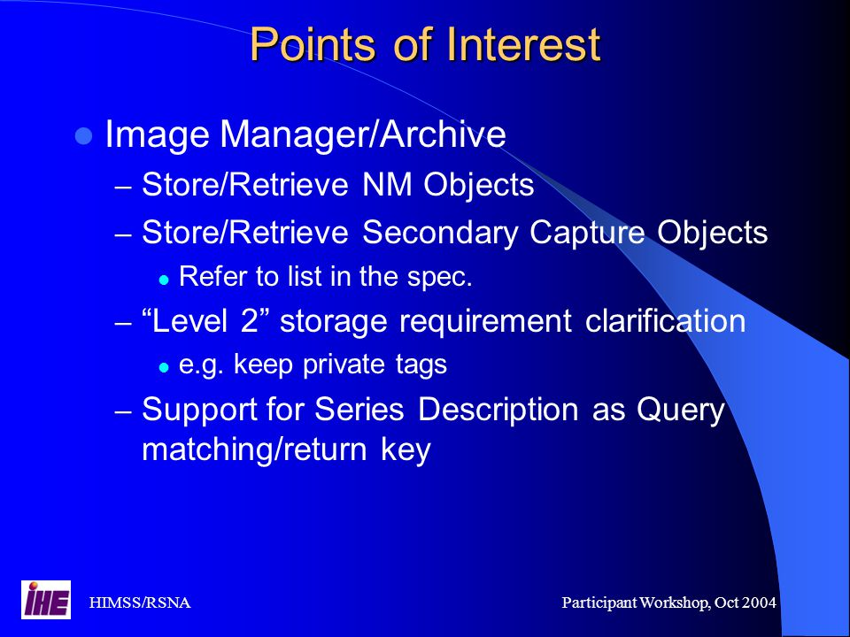 HIMSS/RSNAParticipant Workshop, Oct 2004 Points of Interest Image Manager/Archive – Store/Retrieve NM Objects – Store/Retrieve Secondary Capture Objects Refer to list in the spec.
