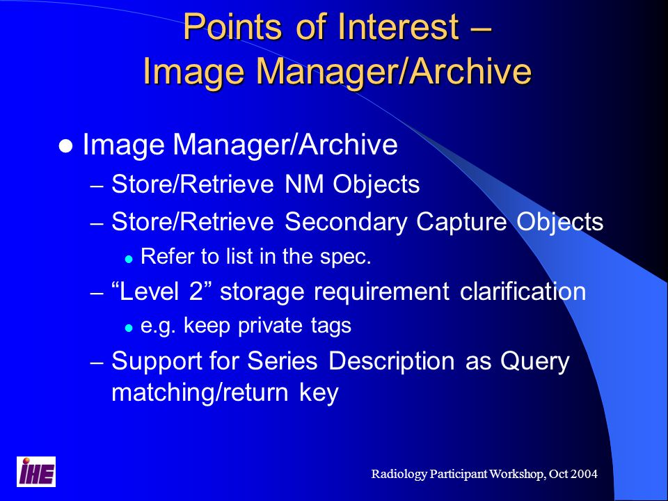 Radiology Participant Workshop, Oct 2004 Points of Interest – Image Manager/Archive Image Manager/Archive – Store/Retrieve NM Objects – Store/Retrieve Secondary Capture Objects Refer to list in the spec.