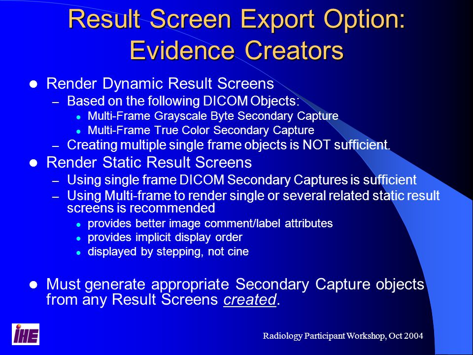 Radiology Participant Workshop, Oct 2004 Result Screen Export Option: Evidence Creators Render Dynamic Result Screens – Based on the following DICOM Objects: Multi-Frame Grayscale Byte Secondary Capture Multi-Frame True Color Secondary Capture – Creating multiple single frame objects is NOT sufficient.