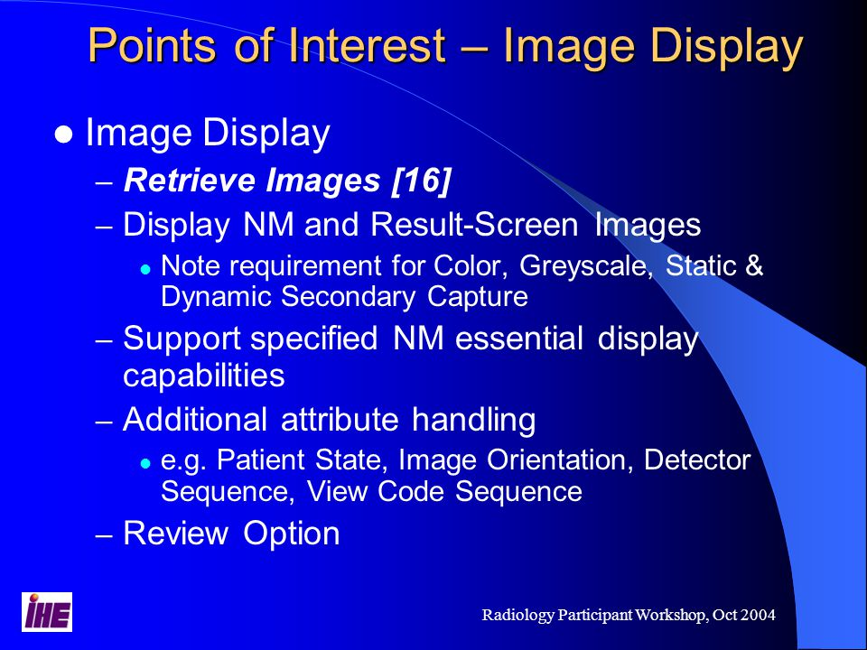 Radiology Participant Workshop, Oct 2004 Points of Interest – Image Display Image Display – Retrieve Images [16] – Display NM and Result-Screen Images Note requirement for Color, Greyscale, Static & Dynamic Secondary Capture – Support specified NM essential display capabilities – Additional attribute handling e.g.