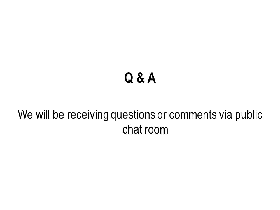 Q & A We will be receiving questions or comments via public chat room