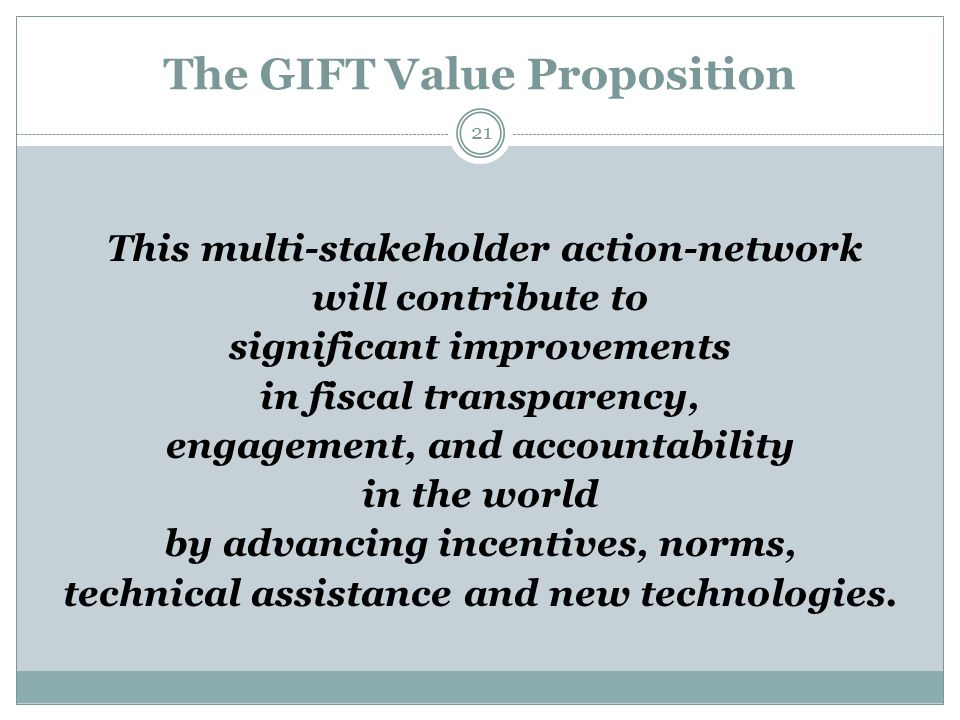 The GIFT Value Proposition 21 This multi-stakeholder action-network will contribute to significant improvements in fiscal transparency, engagement, and accountability in the world by advancing incentives, norms, technical assistance and new technologies.