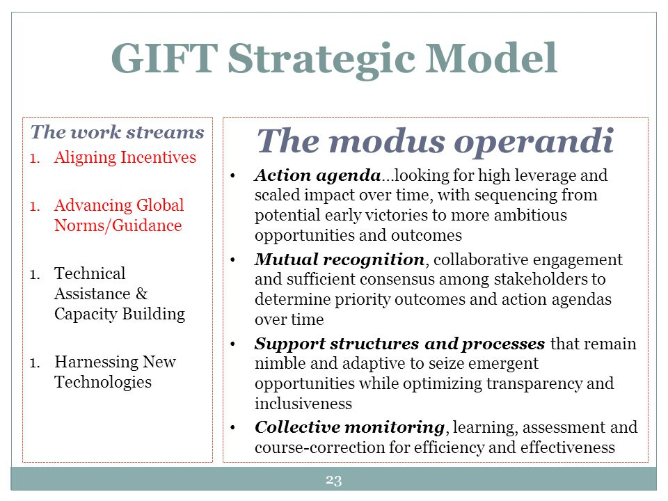 23 GIFT Strategic Model The modus operandi Action agenda…looking for high leverage and scaled impact over time, with sequencing from potential early victories to more ambitious opportunities and outcomes Mutual recognition, collaborative engagement and sufficient consensus among stakeholders to determine priority outcomes and action agendas over time Support structures and processes that remain nimble and adaptive to seize emergent opportunities while optimizing transparency and inclusiveness Collective monitoring, learning, assessment and course-correction for efficiency and effectiveness The work streams 1.Aligning Incentives 1.Advancing Global Norms/Guidance 1.Technical Assistance & Capacity Building 1.Harnessing New Technologies
