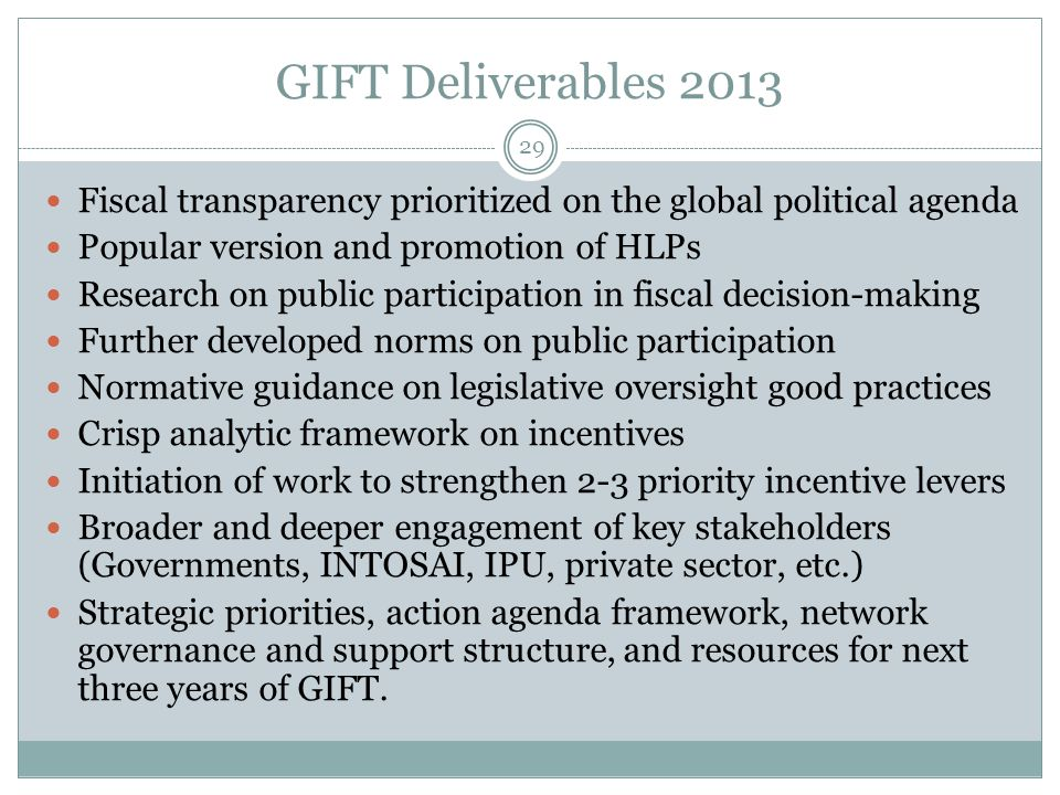 GIFT Deliverables 2013 29 Fiscal transparency prioritized on the global political agenda Popular version and promotion of HLPs Research on public participation in fiscal decision-making Further developed norms on public participation Normative guidance on legislative oversight good practices Crisp analytic framework on incentives Initiation of work to strengthen 2-3 priority incentive levers Broader and deeper engagement of key stakeholders (Governments, INTOSAI, IPU, private sector, etc.) Strategic priorities, action agenda framework, network governance and support structure, and resources for next three years of GIFT.