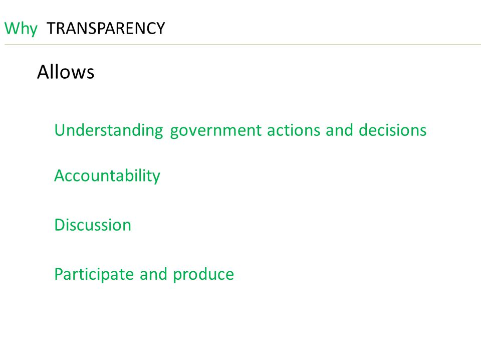 WhyTRANSPARENCY Allows Understanding government actions and decisions Accountability Discussion Participate and produce