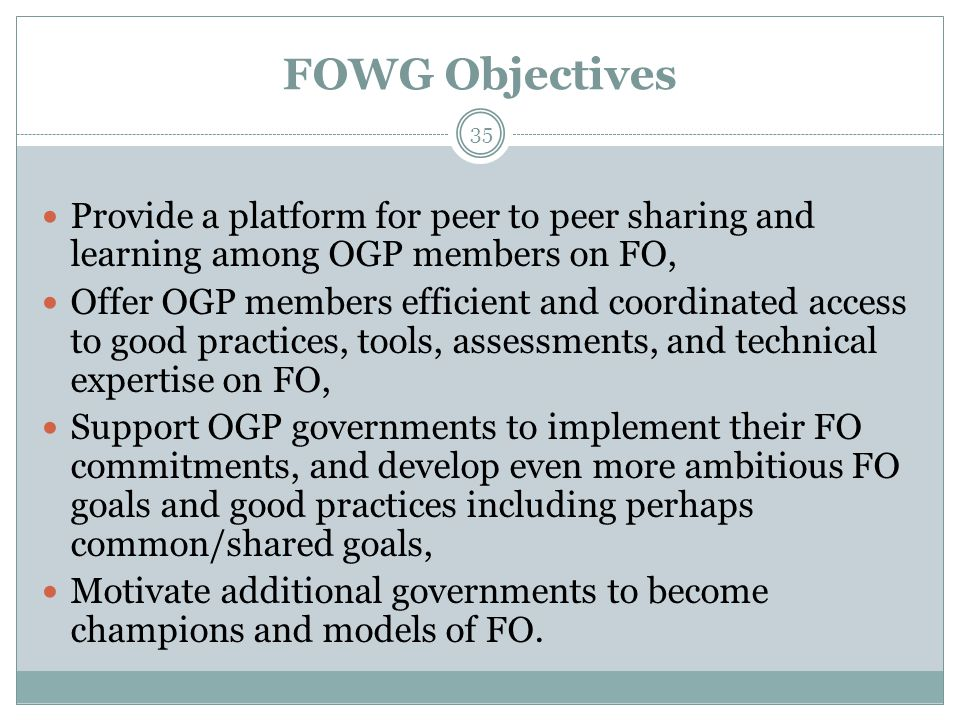 FOWG Objectives 35 Provide a platform for peer to peer sharing and learning among OGP members on FO, Offer OGP members efficient and coordinated access to good practices, tools, assessments, and technical expertise on FO, Support OGP governments to implement their FO commitments, and develop even more ambitious FO goals and good practices including perhaps common/shared goals, Motivate additional governments to become champions and models of FO.