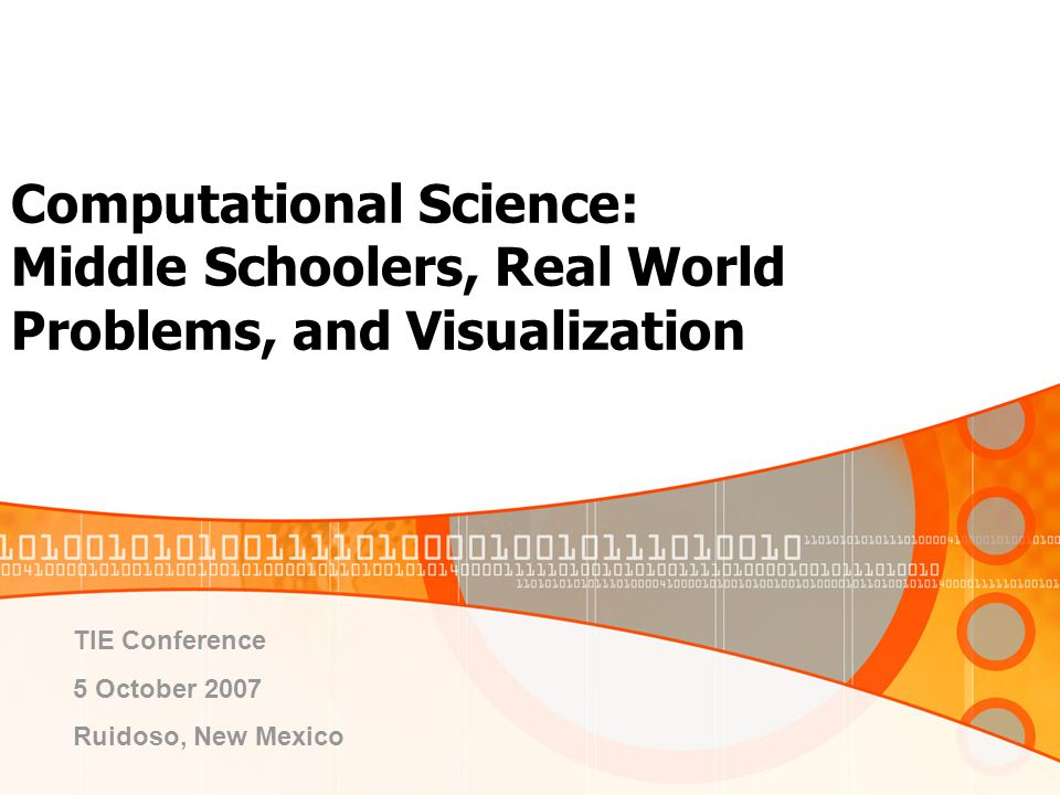 Computational Science: Middle Schoolers, Real World Problems, and Visualization TIE Conference 5 October 2007 Ruidoso, New Mexico