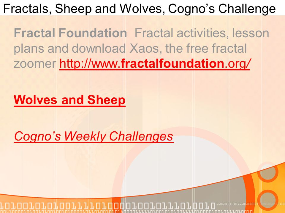 Fractals, Sheep and Wolves, Cogno's Challenge Fractal Foundation Fractal activities, lesson plans and download Xaos, the free fractal zoomer http://www.fractalfoundation.org/http://www.fractalfoundation.org/ Wolves and Sheep Cogno's Weekly Challenges