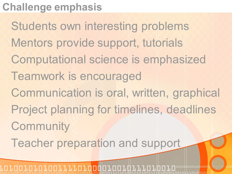 Challenge emphasis Students own interesting problems Mentors provide support, tutorials Computational science is emphasized Teamwork is encouraged Com