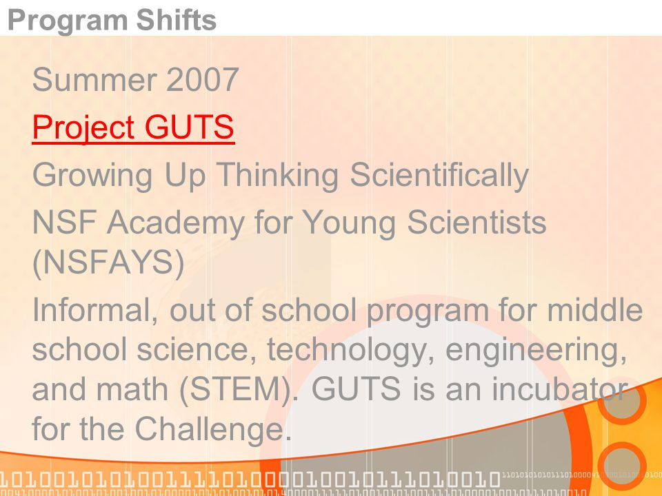 Program Shifts Summer 2007 Project GUTS Growing Up Thinking Scientifically NSF Academy for Young Scientists (NSFAYS) Informal, out of school program for middle school science, technology, engineering, and math (STEM).