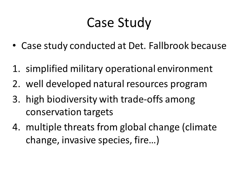 Case Study 1.simplified military operational environment 2.well developed natural resources program 3.high biodiversity with trade-offs among conservation targets 4.multiple threats from global change (climate change, invasive species, fire…) Case study conducted at Det.