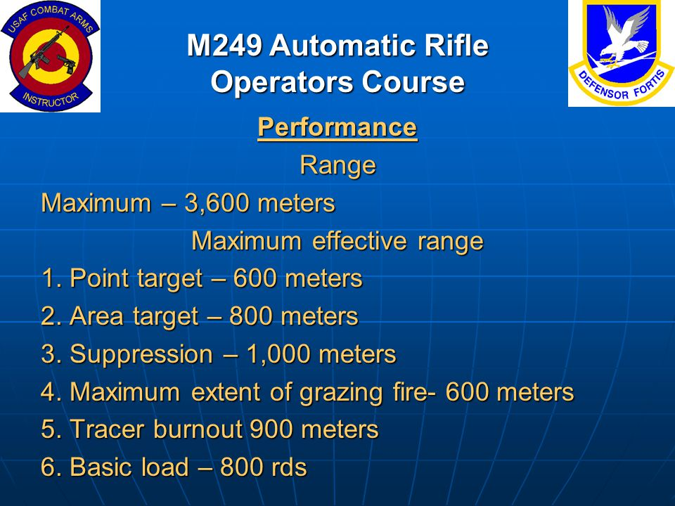 M249 Automatic Rifle Operators Course PerformanceRange Maximum – 3,600 meters Maximum effective range 1. Point target – 600 meters 2. Area target – 80