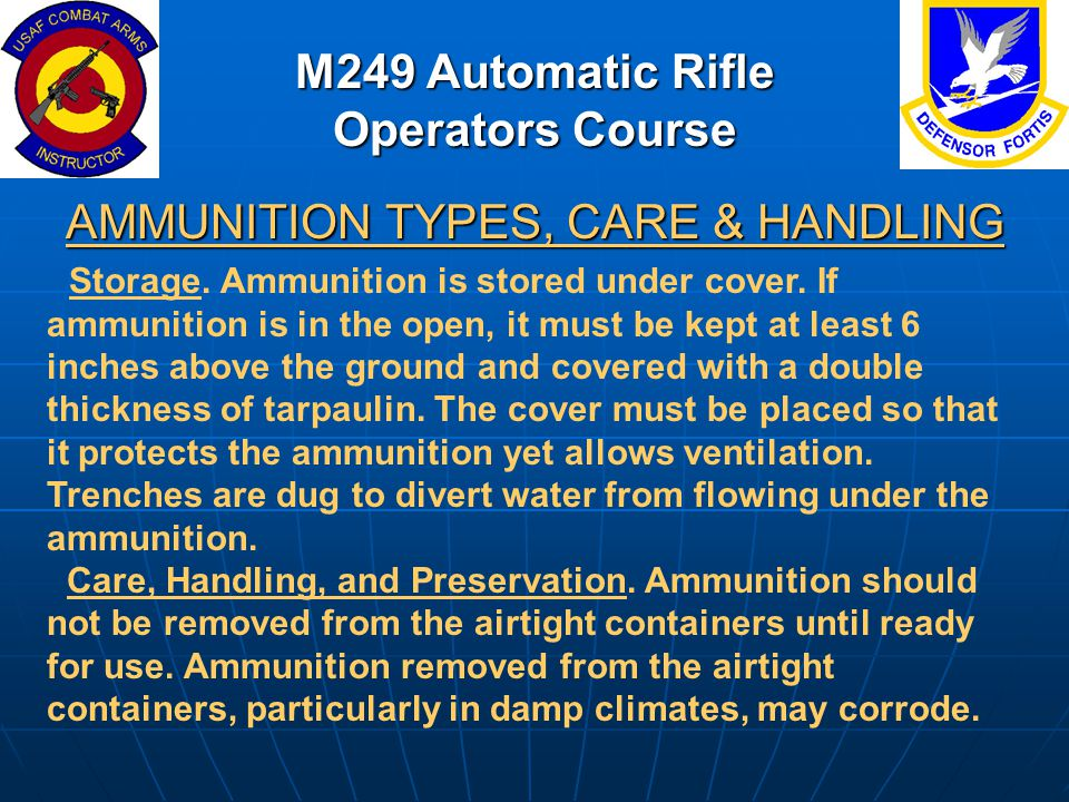 M249 Automatic Rifle Operators Course AMMUNITION TYPES, CARE & HANDLING Storage. Ammunition is stored under cover. If ammunition is in the open, it mu