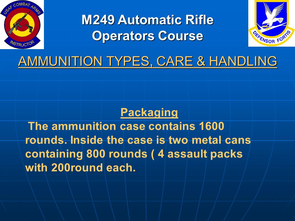 M249 Automatic Rifle Operators Course AMMUNITION TYPES, CARE & HANDLING Packaging The ammunition case contains 1600 rounds. Inside the case is two met