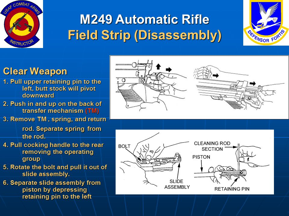 M249 Automatic Rifle Field Strip (Disassembly) Clear Weapon 1. Pull upper retaining pin to the left, butt stock will pivot downward 2. Push in and up