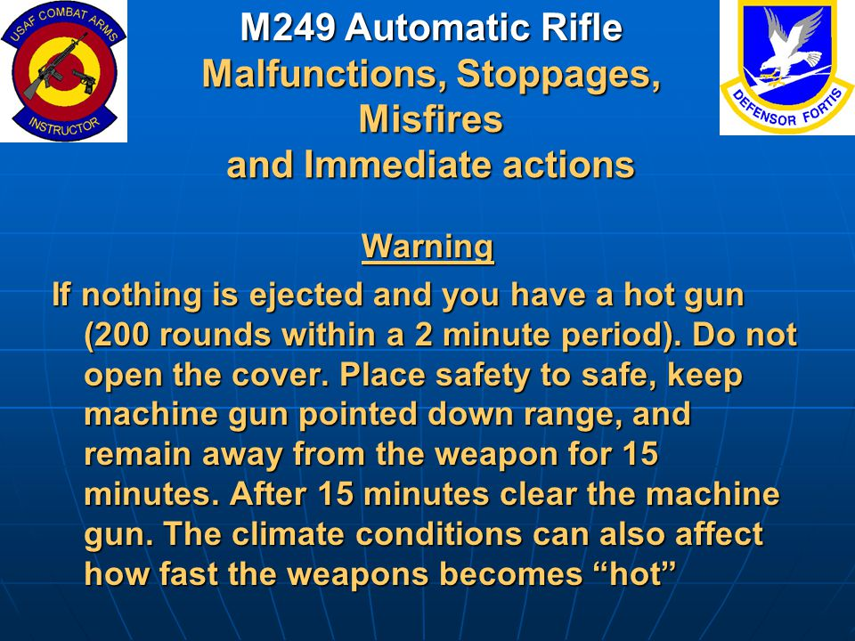M249 Automatic Rifle Malfunctions, Stoppages, Misfires and Immediate actions Warning If nothing is ejected and you have a hot gun (200 rounds within a