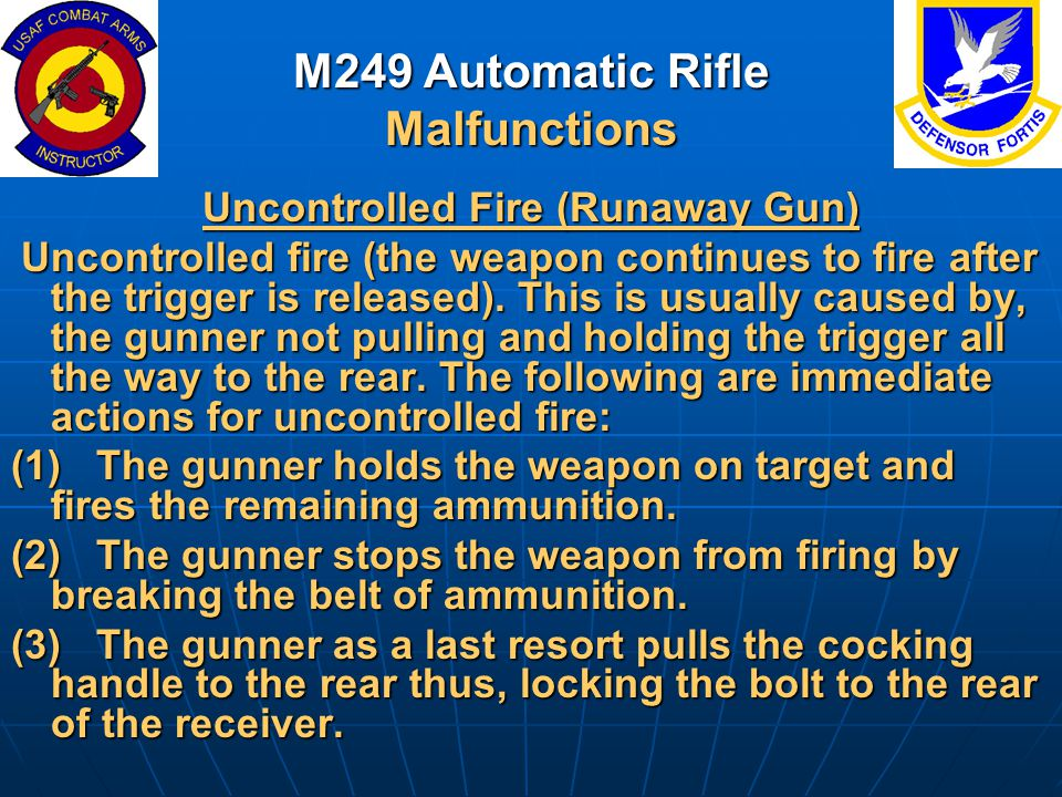 M249 Automatic Rifle Malfunctions Uncontrolled Fire (Runaway Gun) Uncontrolled fire (the weapon continues to fire after the trigger is released). This