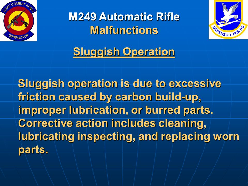 M249 Automatic Rifle Malfunctions Sluggish Operation Sluggish operation is due to excessive friction caused by carbon build-up, improper lubrication,