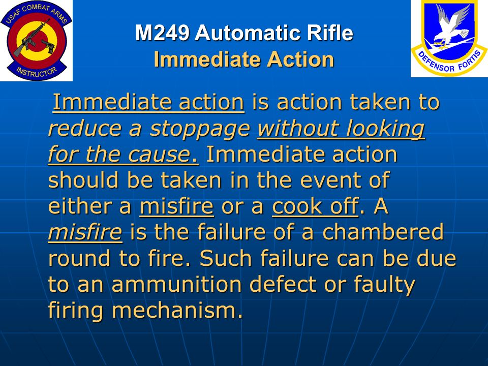 M249 Automatic Rifle Immediate Action Immediate action is action taken to reduce a stoppage without looking for the cause. Immediate action should be