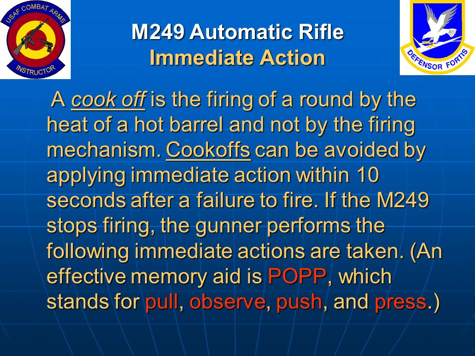 M249 Automatic Rifle Immediate Action A cook off is the firing of a round by the heat of a hot barrel and not by the firing mechanism. Cookoffs can be