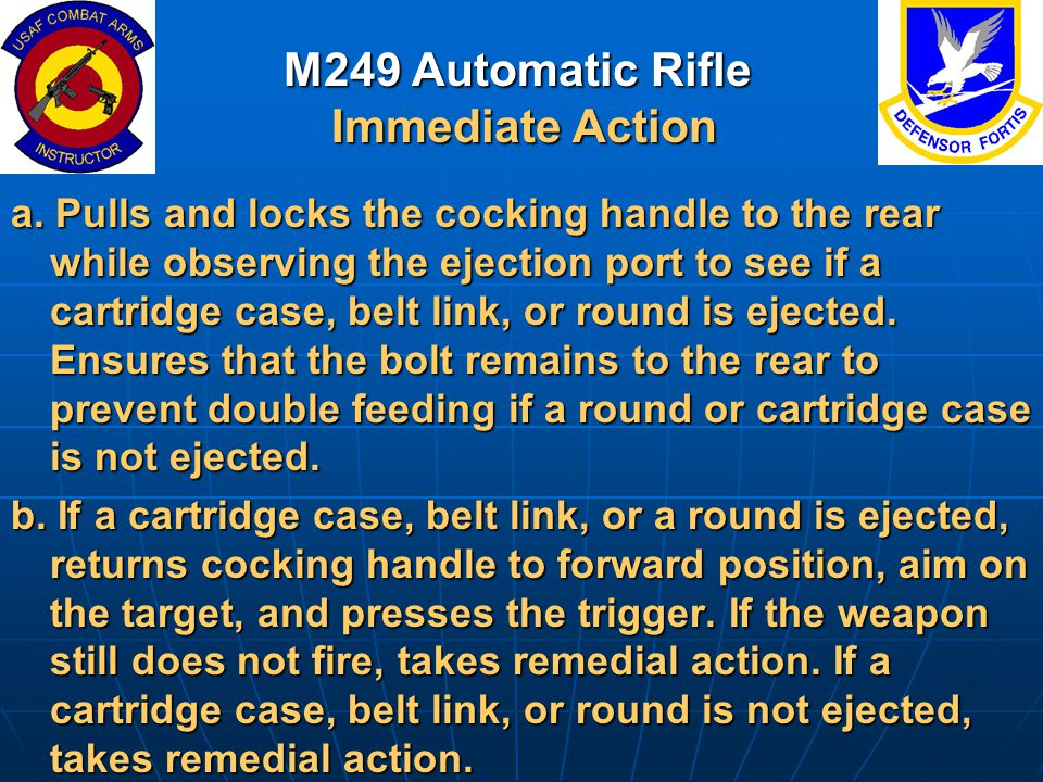 M249 Automatic Rifle Immediate Action a. Pulls and locks the cocking handle to the rear while observing the ejection port to see if a cartridge case,