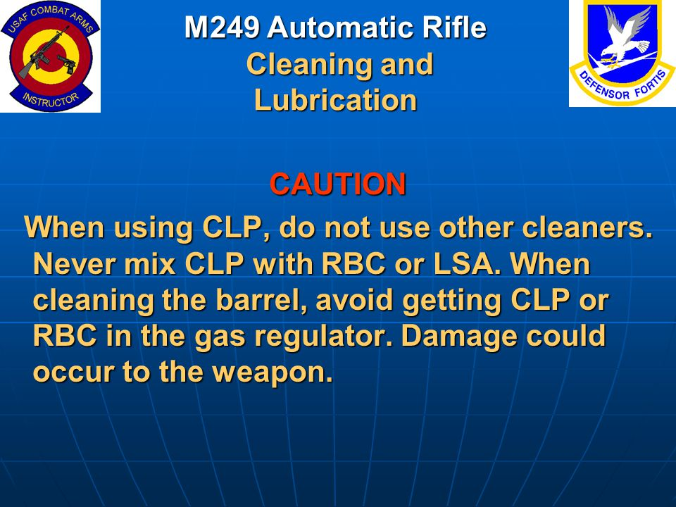 M249 Automatic Rifle Cleaning and Lubrication CAUTION When using CLP, do not use other cleaners. Never mix CLP with RBC or LSA. When cleaning the barr