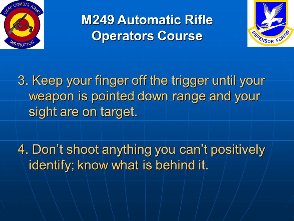 M249 Automatic Rifle Operators Course 3. Keep your finger off the trigger until your weapon is pointed down range and your sight are on target. 4. Don