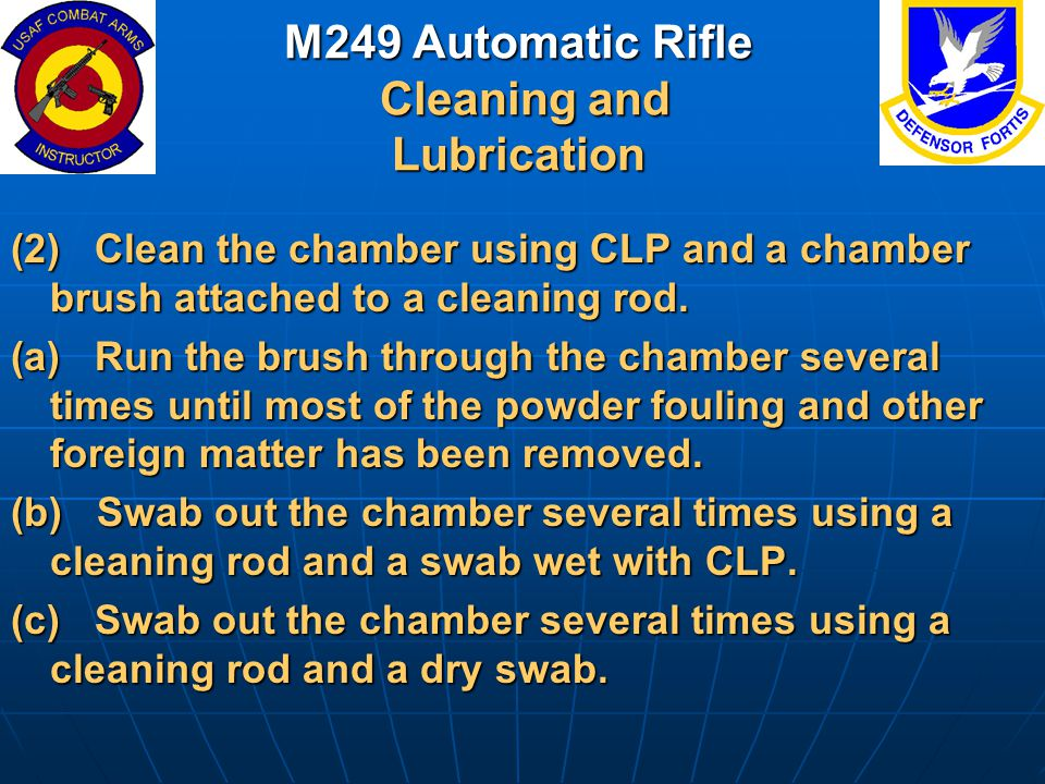 M249 Automatic Rifle Cleaning and Lubrication (2) Clean the chamber using CLP and a chamber brush attached to a cleaning rod. (a) Run the brush throug