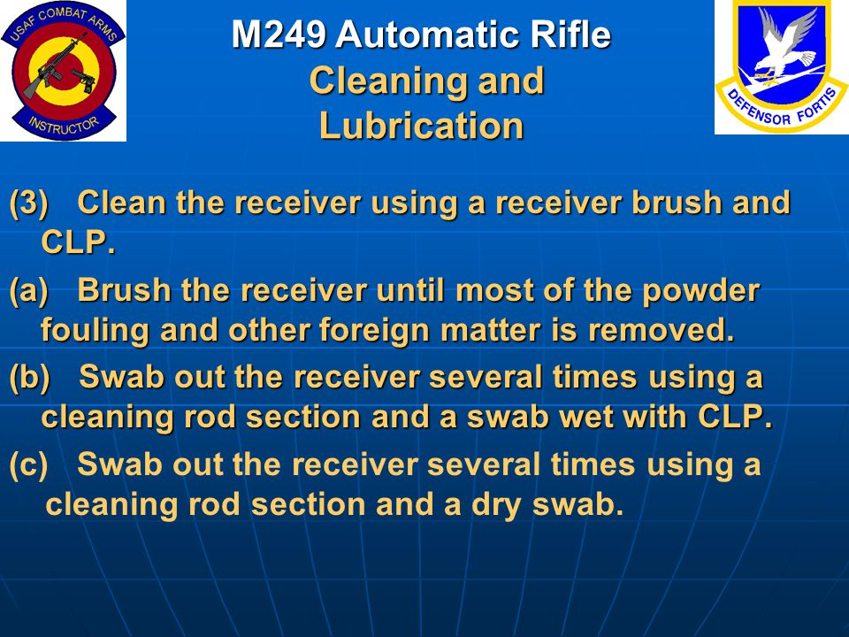 M249 Automatic Rifle Cleaning and Lubrication (3) Clean the receiver using a receiver brush and CLP. (a) Brush the receiver until most of the powder f