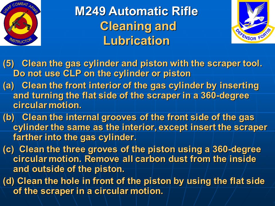 M249 Automatic Rifle Cleaning and Lubrication (5) Clean the gas cylinder and piston with the scraper tool. Do not use CLP on the cylinder or piston (a
