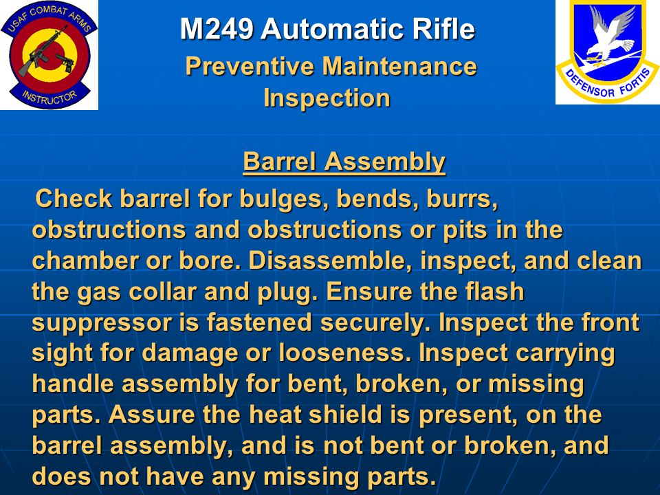 M249 Automatic Rifle Preventive Maintenance Inspection Barrel Assembly Barrel Assembly Check barrel for bulges, bends, burrs, obstructions and obstruc