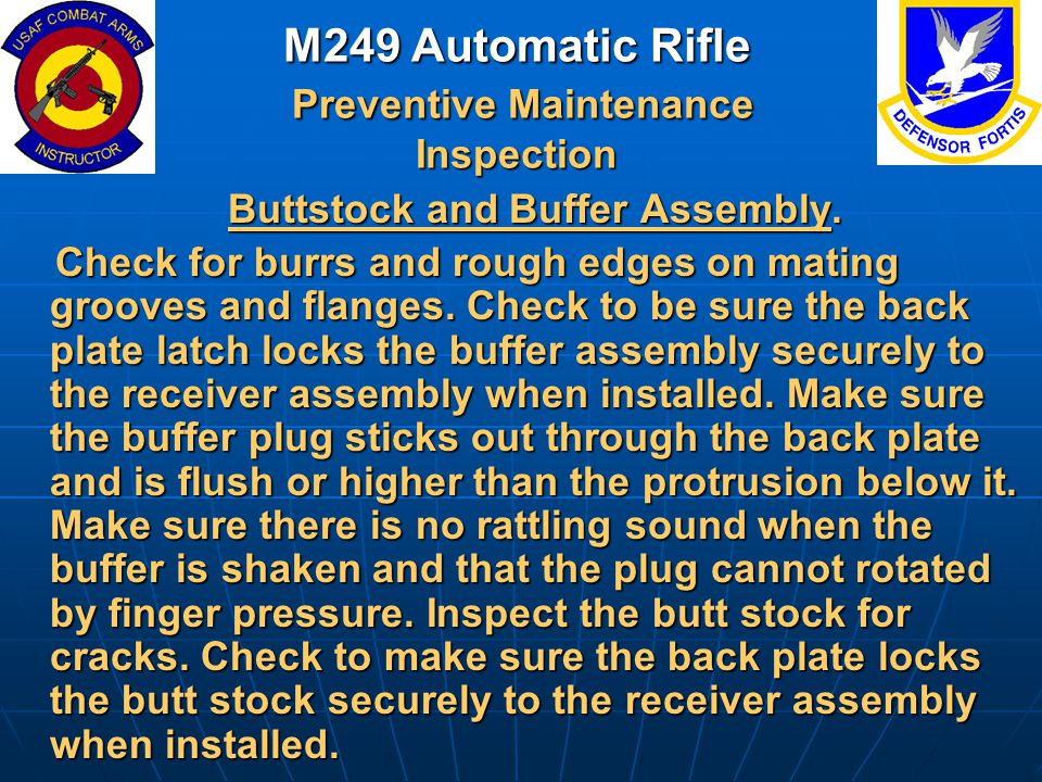 M249 Automatic Rifle Preventive Maintenance Inspection Buttstock and Buffer Assembly. Buttstock and Buffer Assembly. Check for burrs and rough edges o