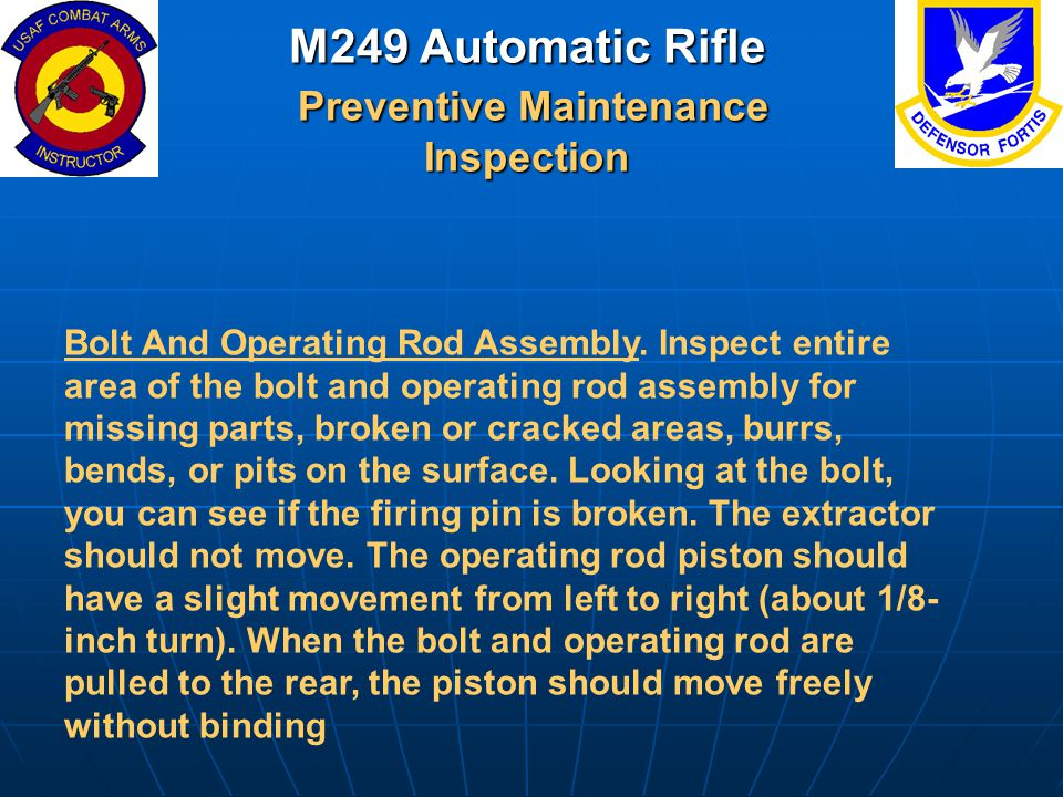 M249 Automatic Rifle Preventive Maintenance Inspection Bolt And Operating Rod Assembly. Inspect entire area of the bolt and operating rod assembly for