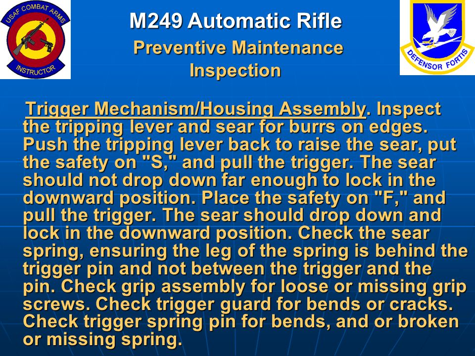 M249 Automatic Rifle Preventive Maintenance Inspection Trigger Mechanism/Housing Assembly. Inspect the tripping lever and sear for burrs on edges. Pus