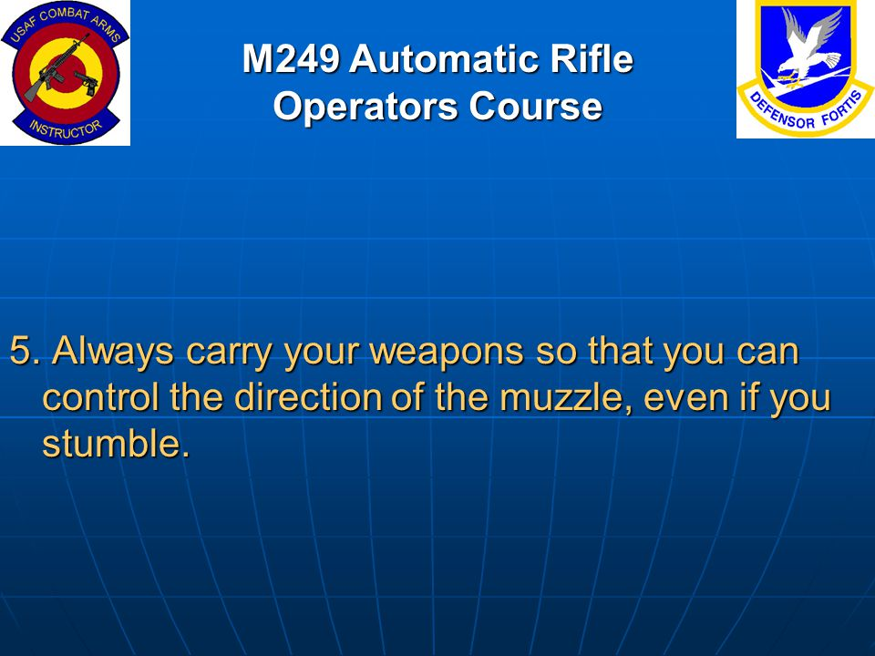M249 Automatic Rifle Operators Course 5. Always carry your weapons so that you can control the direction of the muzzle, even if you stumble.