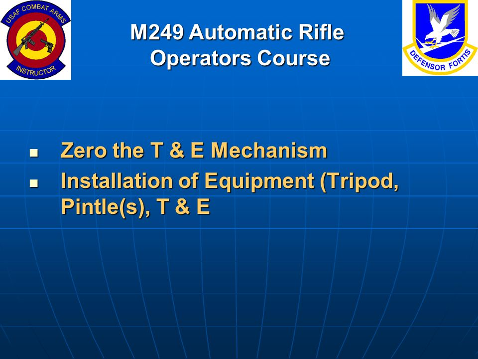 M249 Automatic Rifle Operators Course Zero the T & E Mechanism Zero the T & E Mechanism Installation of Equipment (Tripod, Pintle(s), T & E Installati