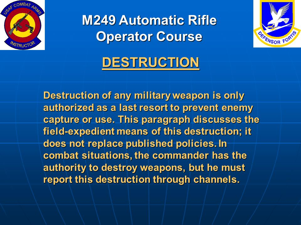 M249 Automatic Rifle Operator Course DESTRUCTION Destruction of any military weapon is only authorized as a last resort to prevent enemy capture or us