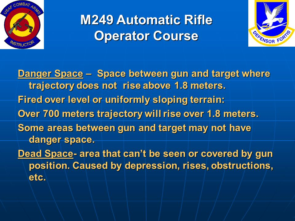 Danger Space – Space between gun and target where trajectory does not rise above 1.8 meters. Fired over level or uniformly sloping terrain: Over 700 m