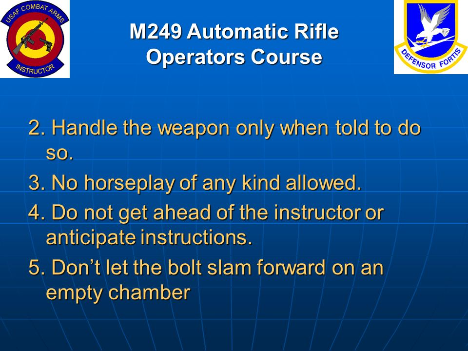 M249 Automatic Rifle Operators Course 2. Handle the weapon only when told to do so. 3. No horseplay of any kind allowed. 4. Do not get ahead of the in