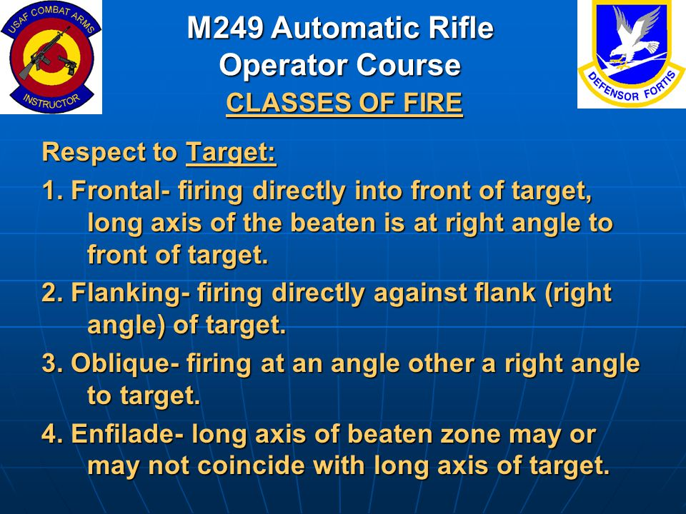 Respect to Target: 1. Frontal- firing directly into front of target, long axis of the beaten is at right angle to front of target. 2. Flanking- firing