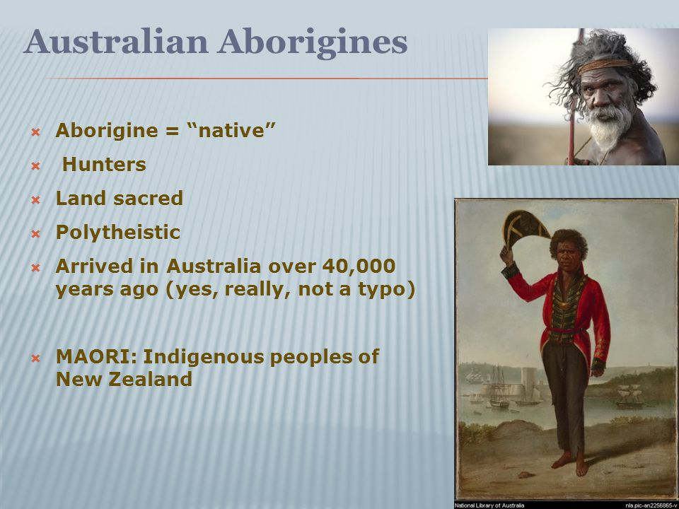 Australian Aborigines  Aborigine = native  Hunters  Land sacred  Polytheistic  Arrived in Australia over 40,000 years ago (yes, really, not a typo)  MAORI: Indigenous peoples of New Zealand