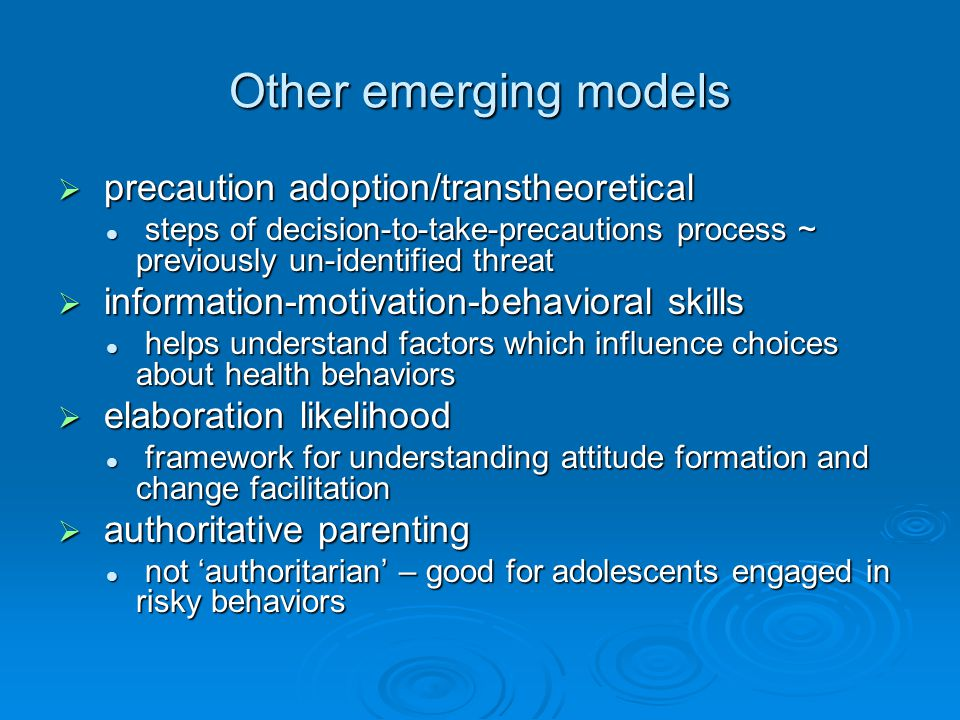 Other emerging models  precaution adoption/transtheoretical steps of decision-to-take-precautions process ~ previously un-identified threat steps of decision-to-take-precautions process ~ previously un-identified threat  information-motivation-behavioral skills helps understand factors which influence choices about health behaviors helps understand factors which influence choices about health behaviors  elaboration likelihood framework for understanding attitude formation and change facilitation framework for understanding attitude formation and change facilitation  authoritative parenting not 'authoritarian' – good for adolescents engaged in risky behaviors not 'authoritarian' – good for adolescents engaged in risky behaviors