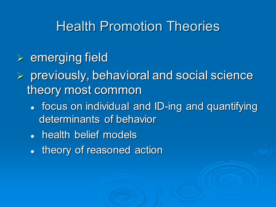 Health Promotion Theories  emerging field  previously, behavioral and social science theory most common focus on individual and ID-ing and quantifying determinants of behavior focus on individual and ID-ing and quantifying determinants of behavior health belief models health belief models theory of reasoned action theory of reasoned action