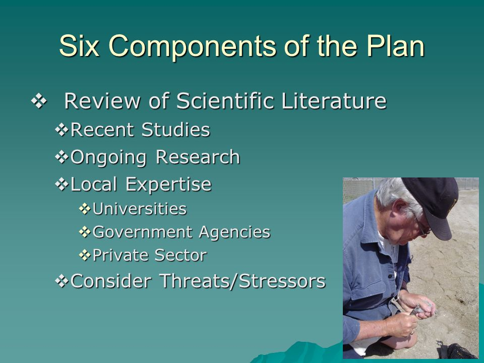 Six Components of the Plan  Review of Scientific Literature  Recent Studies  Ongoing Research  Local Expertise  Universities  Government Agencies  Private Sector  Consider Threats/Stressors