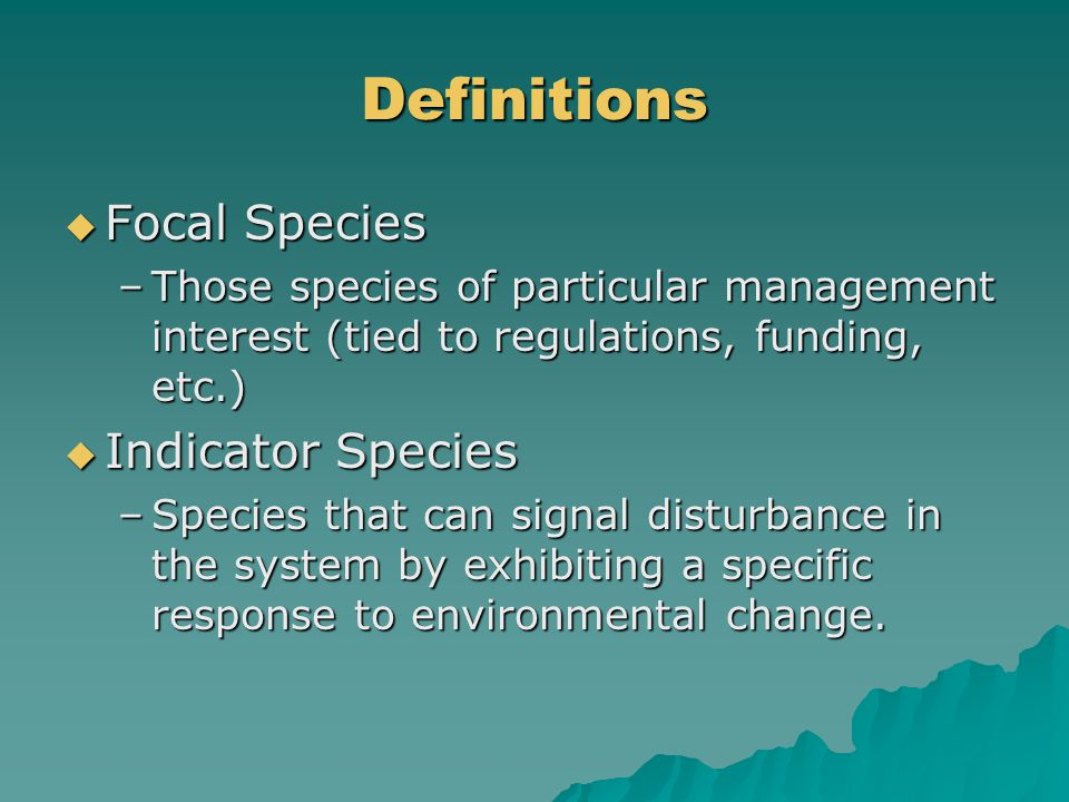 Definitions  Focal Species –Those species of particular management interest (tied to regulations, funding, etc.)  Indicator Species –Species that can signal disturbance in the system by exhibiting a specific response to environmental change.