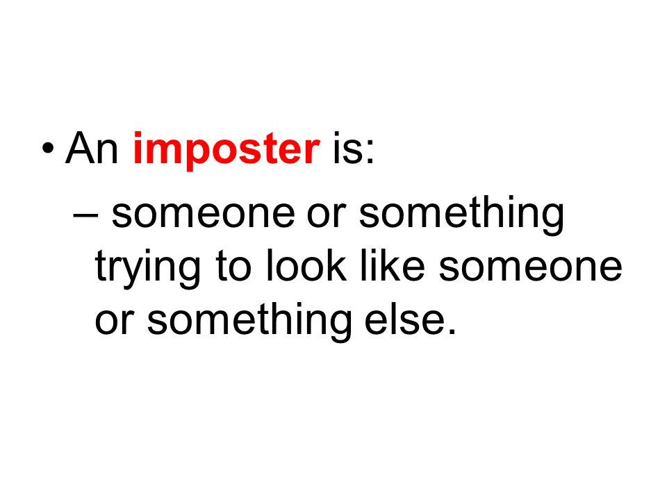 An imposter is: – someone or something trying to look like someone or something else.