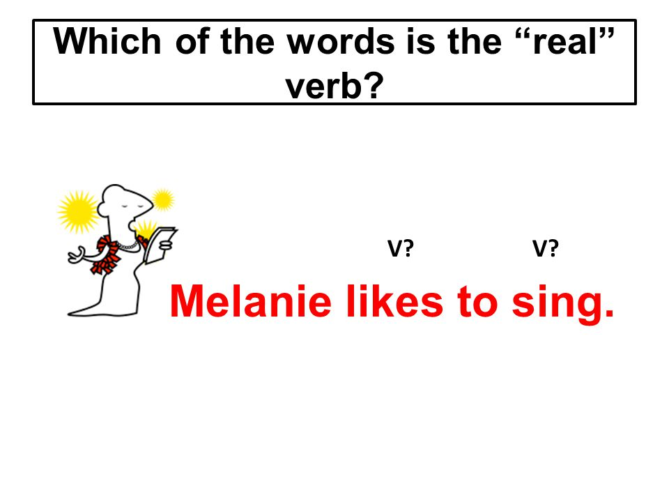 Which of the words is the real verb V V Melanie likes to sing.