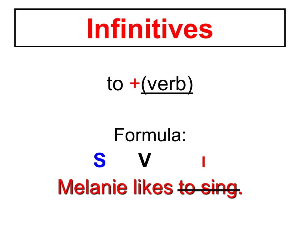 to +(verb) Formula: SV I Melanie likes to sing. Infinitives