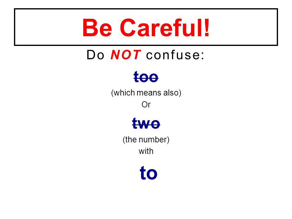 Do NOT confuse: too (which means also) Or two (the number) with to Be Careful!