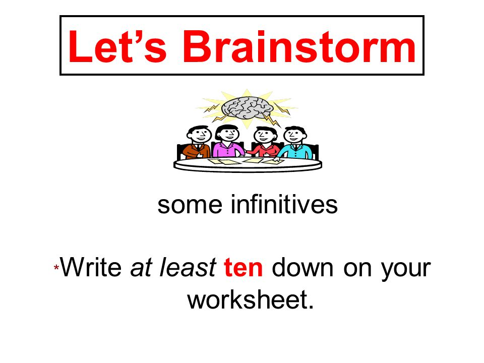some infinitives * Write at least ten down on your worksheet. Let's Brainstorm